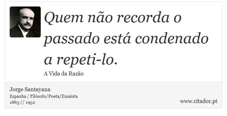 Quem não recorda o passado está condenado a repeti-lo. - Jorge Santayana - Frases