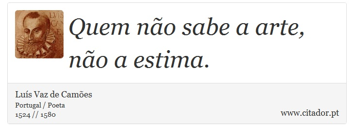 Quem não sabe a arte, não a estima. - Luís Vaz de Camões - Frases
