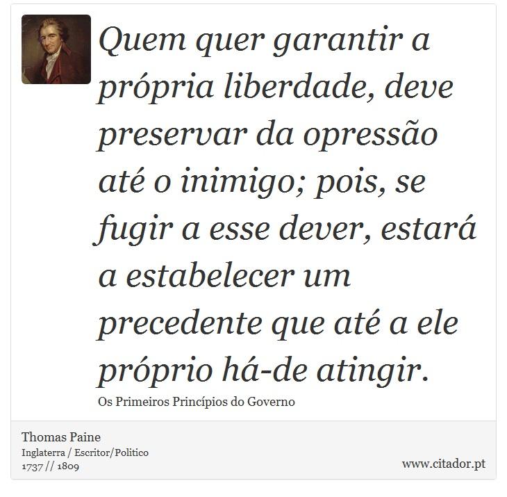 Quem quer garantir a própria liberdade, deve preservar da opressão até o inimigo; pois, se fugir a esse dever, estará a estabelecer um precedente que até a ele próprio há-de atingir. - Thomas Paine - Frases