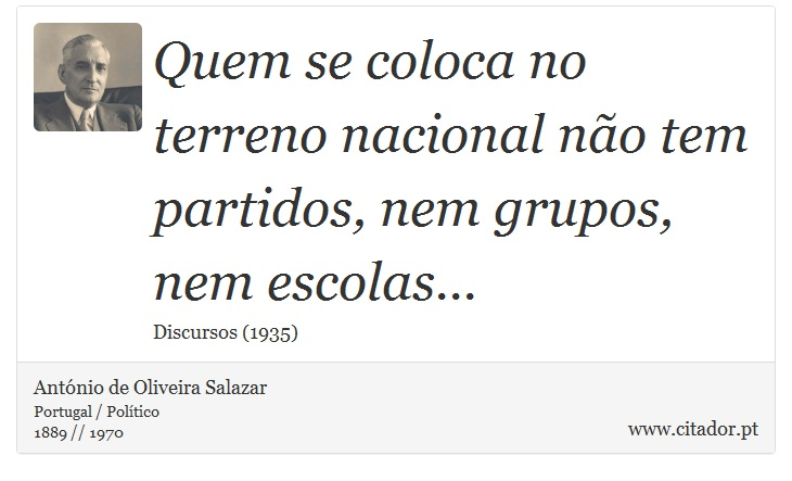 Quem se coloca no terreno nacional não tem partidos, nem grupos, nem escolas... - António de Oliveira Salazar - Frases