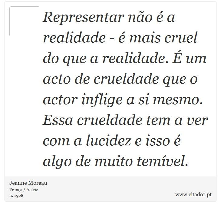Representar não é a realidade - é mais cruel do que a realidade. É um acto de crueldade que o actor inflige a si mesmo. Essa crueldade tem a ver com a lucidez e isso é algo de muito temível. - Jeanne Moreau - Frases