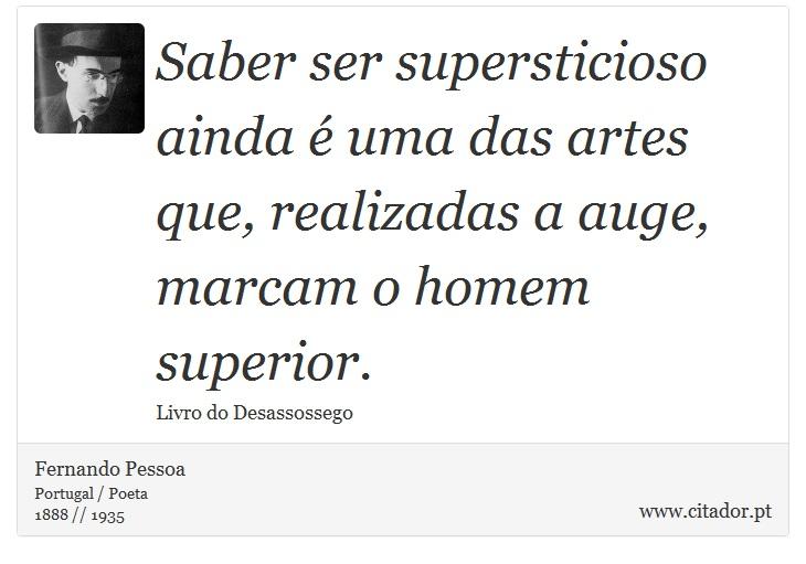 Saber ser supersticioso ainda é uma das artes que, realizadas a auge, marcam o homem superior. - Fernando Pessoa - Frases