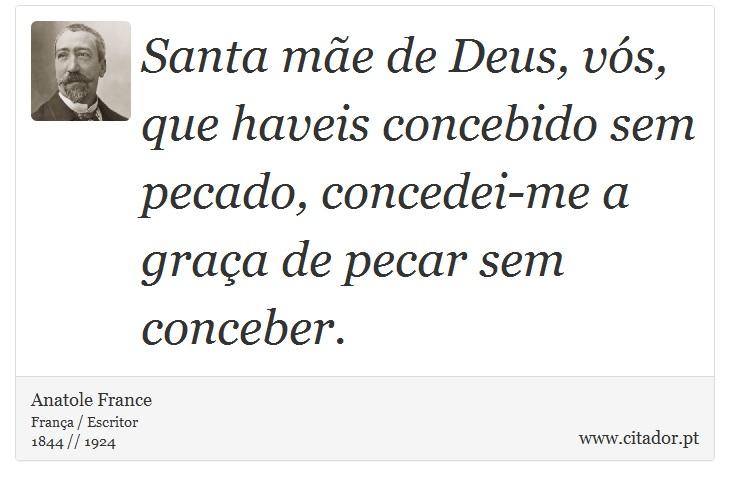 Santa mãe de Deus, vós, que haveis concebido sem pecado, concedei-me a graça de pecar sem conceber. - Anatole France - Frases