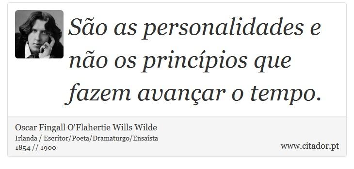 São as personalidades e não os princípios que fazem avançar o tempo. - Oscar Fingall O'Flahertie Wills Wilde - Frases