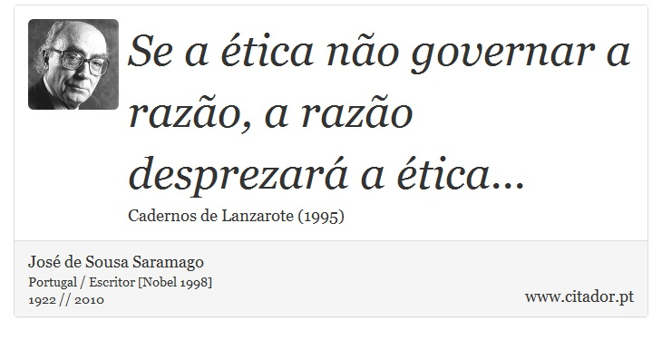 Se a ética não governar a razão, a razão desprezará a ética... - José de Sousa Saramago - Frases