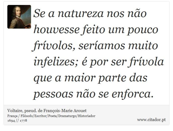 Se a natureza nos não houvesse feito um pouco frívolos, seríamos muito infelizes; é por ser frívola que a maior parte das pessoas não se enforca. - Voltaire, pseud. de François-Marie Arouet - Frases