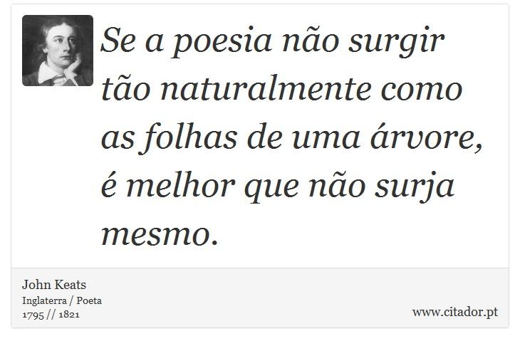 Se a poesia não surgir tão naturalmente como as folhas de uma árvore, é melhor que não surja mesmo. - John Keats - Frases