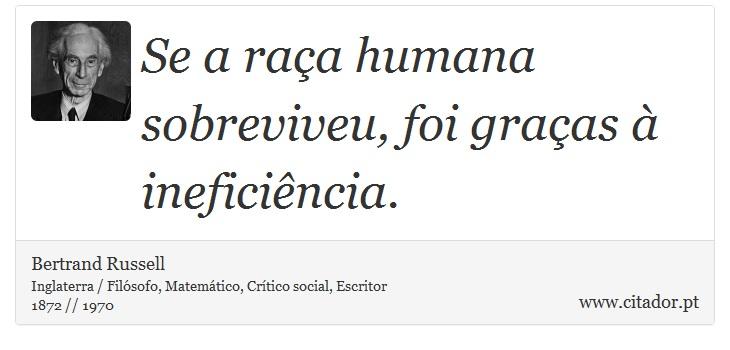 Se a raça humana sobreviveu, foi graças à ineficiência. - Bertrand Russell - Frases