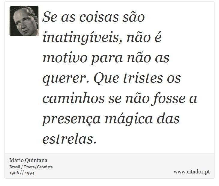Se as coisas são inatingíveis, não é motivo para não as querer. Que tristes os caminhos se não fosse a presença mágica das estrelas. - Mário Quintana - Frases