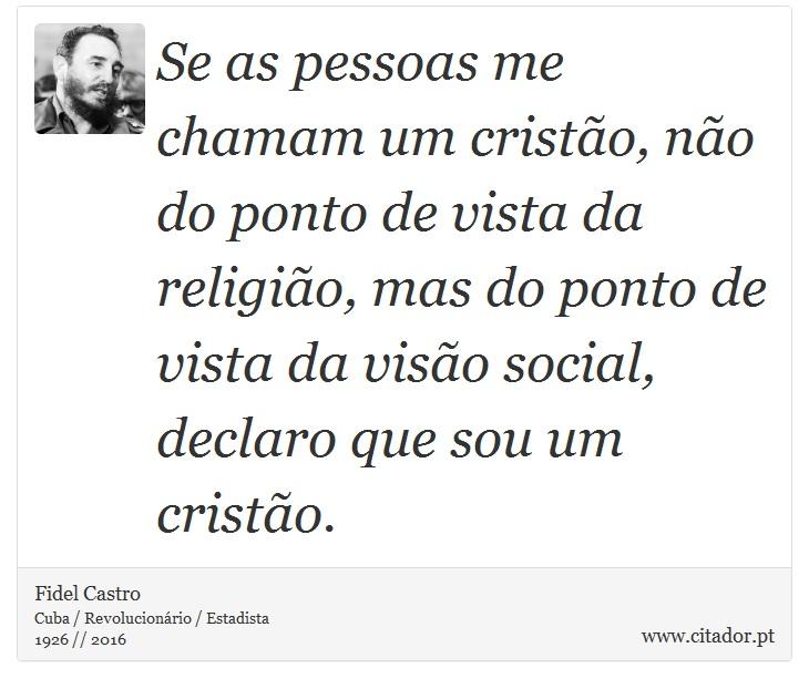 Se as pessoas me chamam um cristão, não do ponto de vista da religião, mas do ponto de vista da visão social, declaro que sou um cristão. - Fidel Castro - Frases