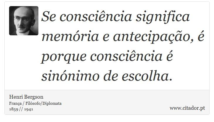 Se consciência significa memória e antecipação, é porque consciência é sinónimo de escolha. - Henri Bergson - Frases