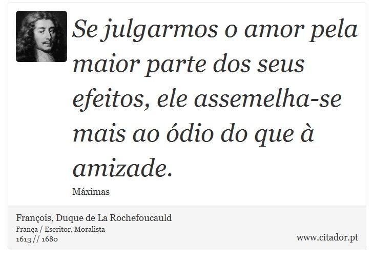 Se julgarmos o amor pela maior parte dos seus efeitos, ele assemelha-se mais ao ódio do que à amizade. - François, Duque de La Rochefoucauld - Frases