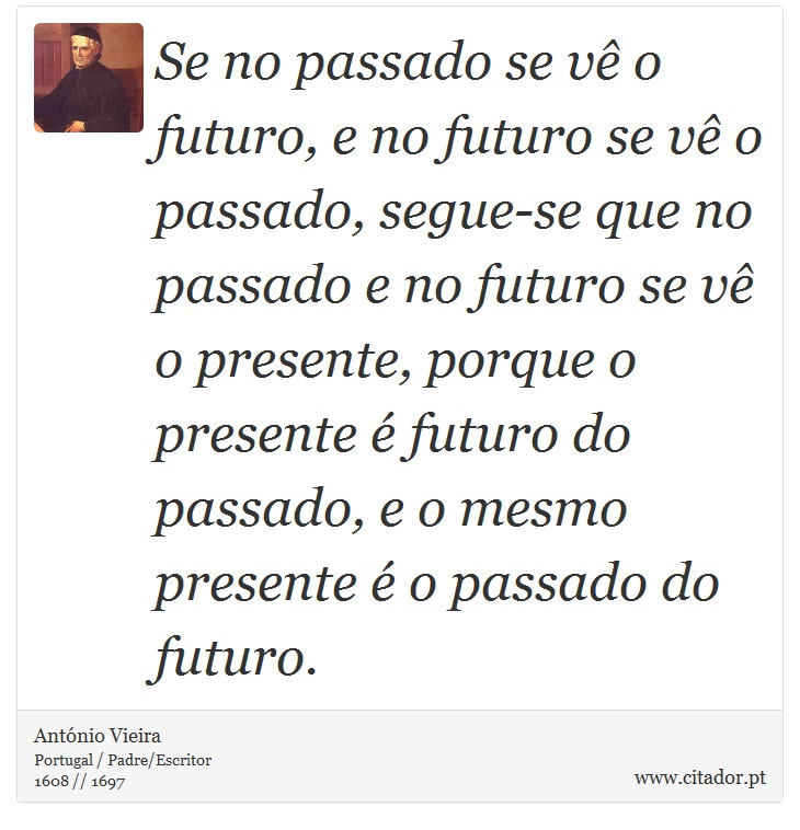 Se no passado se vê o futuro, e no futuro se vê o passado, segue-se que no passado e no futuro se vê o presente, porque o presente é futuro do passado, e o mesmo presente é o passado do futuro. - António Vieira - Frases