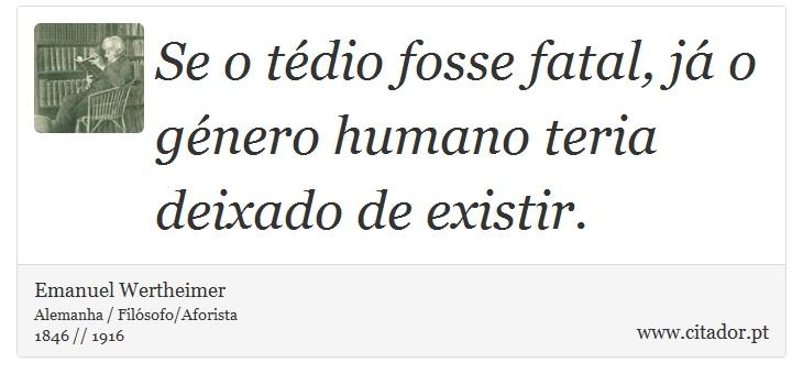 Se o tédio fosse fatal, já o género humano teria deixado de existir. - Emanuel Wertheimer - Frases