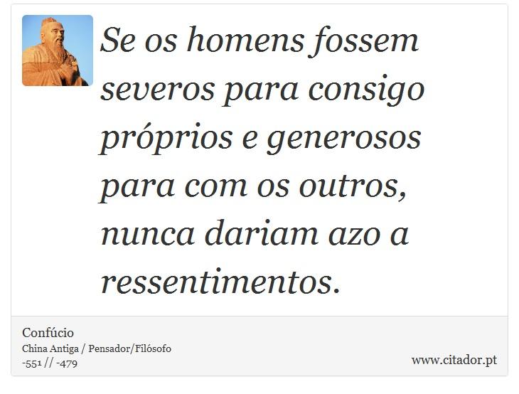 Se os homens fossem severos para consigo próprios e generosos para com os outros, nunca dariam azo a ressentimentos. - Confúcio - Frases