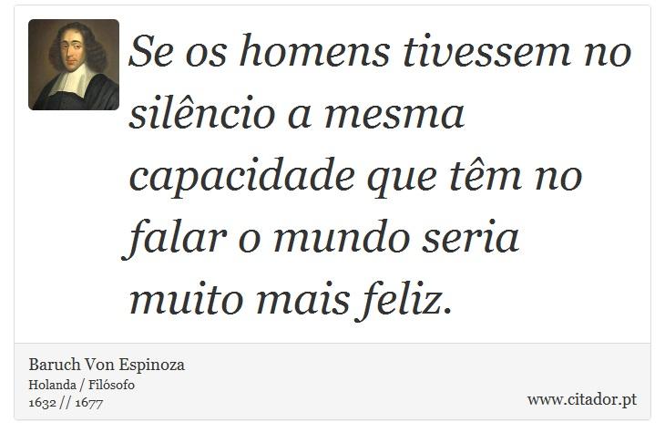 Se os homens tivessem no silêncio a mesma capacidade que têm no falar o mundo seria muito mais feliz. - Baruch Von Espinoza - Frases