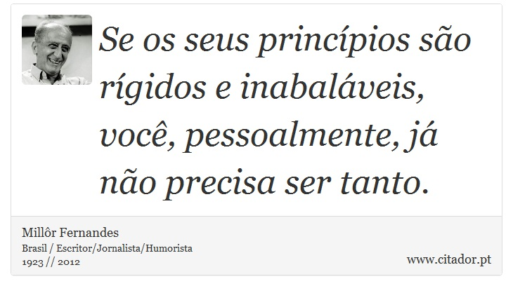 Se os seus princípios são rígidos e inabaláveis, você, pessoalmente, já não precisa ser tanto. - Millôr Fernandes - Frases