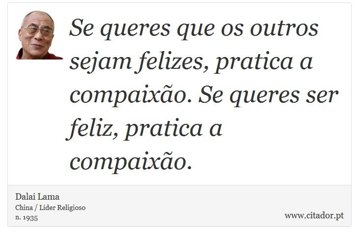 Se queres que os outros sejam felizes, pratica a compaixão. Se queres ser feliz, pratica a compaixão. - Dalai Lama - Frases