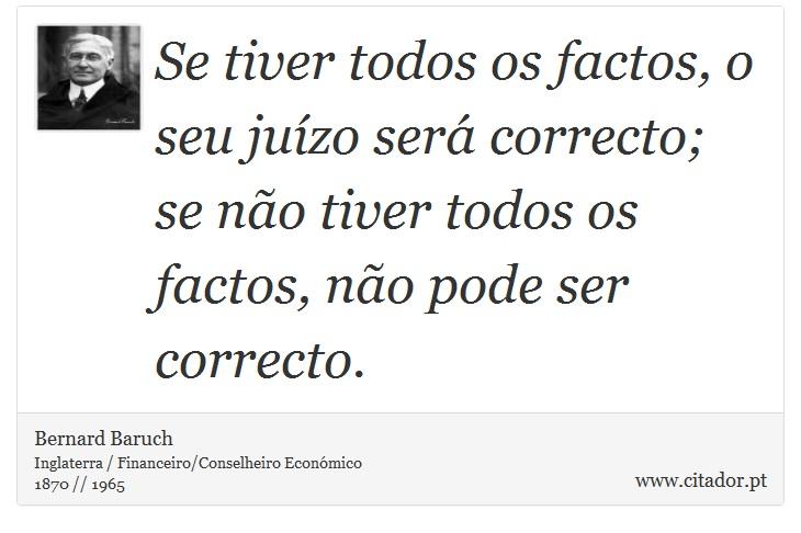 Se tiver todos os factos, o seu juízo será correcto; se não tiver todos os factos, não pode ser correcto. - Bernard Baruch - Frases