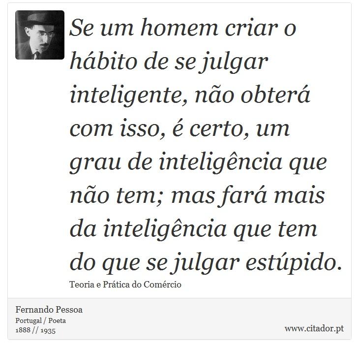 Se um homem criar o hábito de se julgar inteligente, não obterá com isso, é certo, um grau de inteligência que não tem; mas fará mais da inteligência que tem do que se julgar estúpido. - Fernando Pessoa - Frases