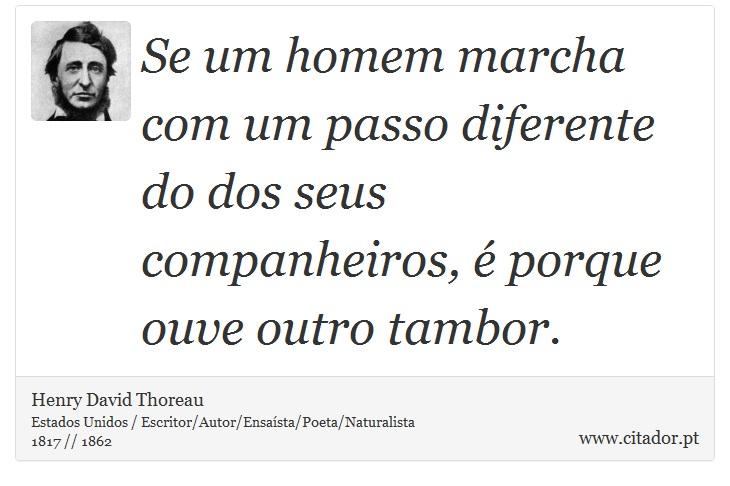 Se um homem marcha com um passo diferente do dos seus companheiros, é porque ouve outro tambor. - Henry David Thoreau - Frases