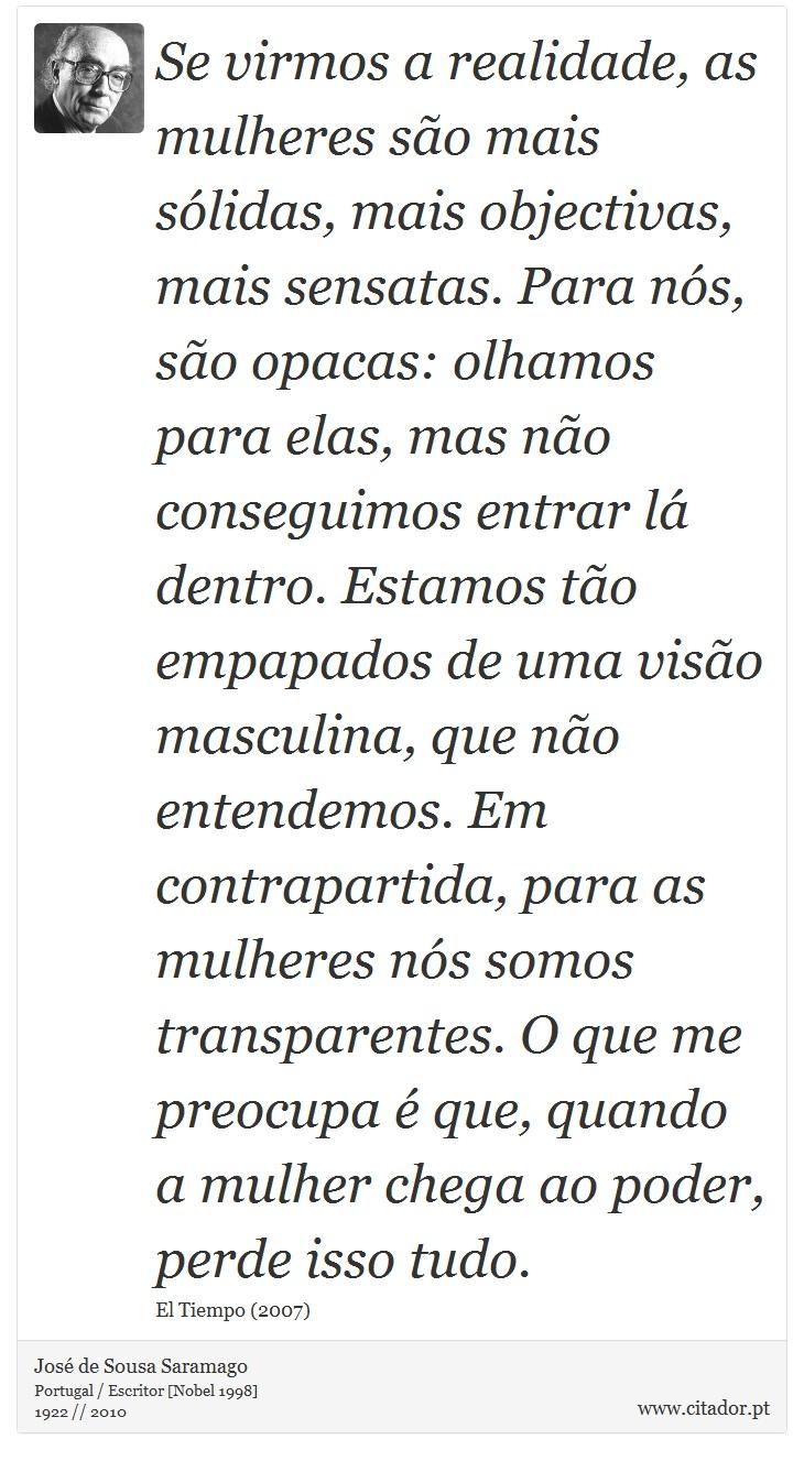Se virmos a realidade, as mulheres são mais sólidas, mais objectivas, mais sensatas. Para nós, são opacas: olhamos para elas, mas não conseguimos entrar lá dentro. Estamos tão empapados de uma visão masculina, que não entendemos. Em contrapartida, para as mulheres nós somos transparentes. O que me preocupa é que, quando a mulher chega ao poder, perde isso tudo. - José de Sousa Saramago - Frases