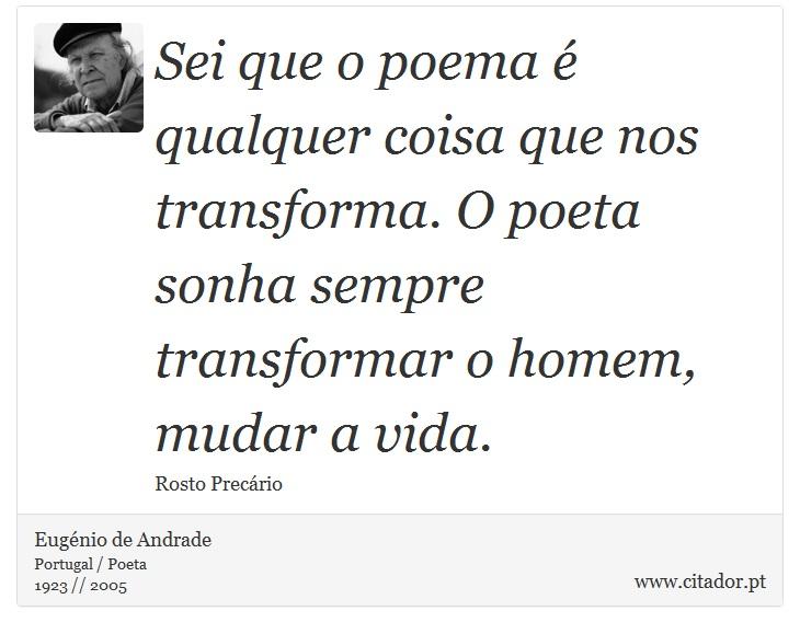 Sei que o poema é qualquer coisa que nos transforma. O poeta sonha sempre transformar o homem, mudar a vida. - Eugénio de Andrade - Frases