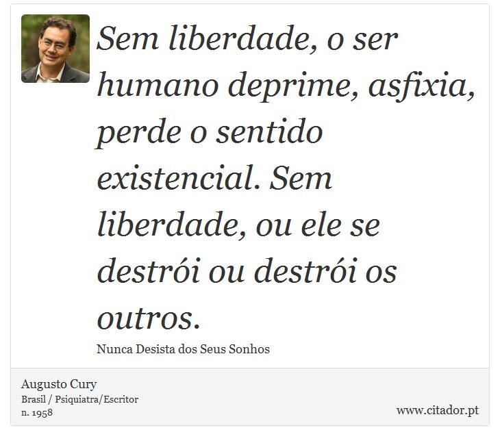 Sem liberdade, o ser humano deprime, asfixia, perde o sentido existencial. Sem liberdade, ou ele se destrói ou destrói os outros. - Augusto Cury - Frases
