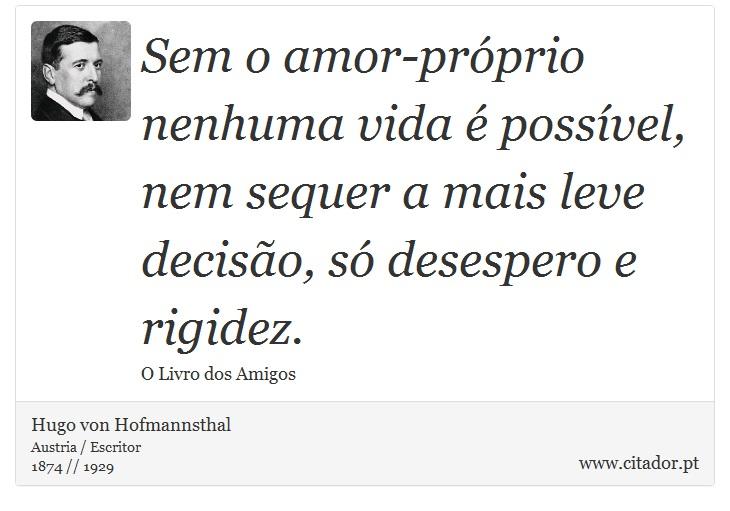 Sem o amor-próprio nenhuma vida é possível, nem sequer a mais leve decisão, só desespero e rigidez. - Hugo von Hofmannsthal - Frases