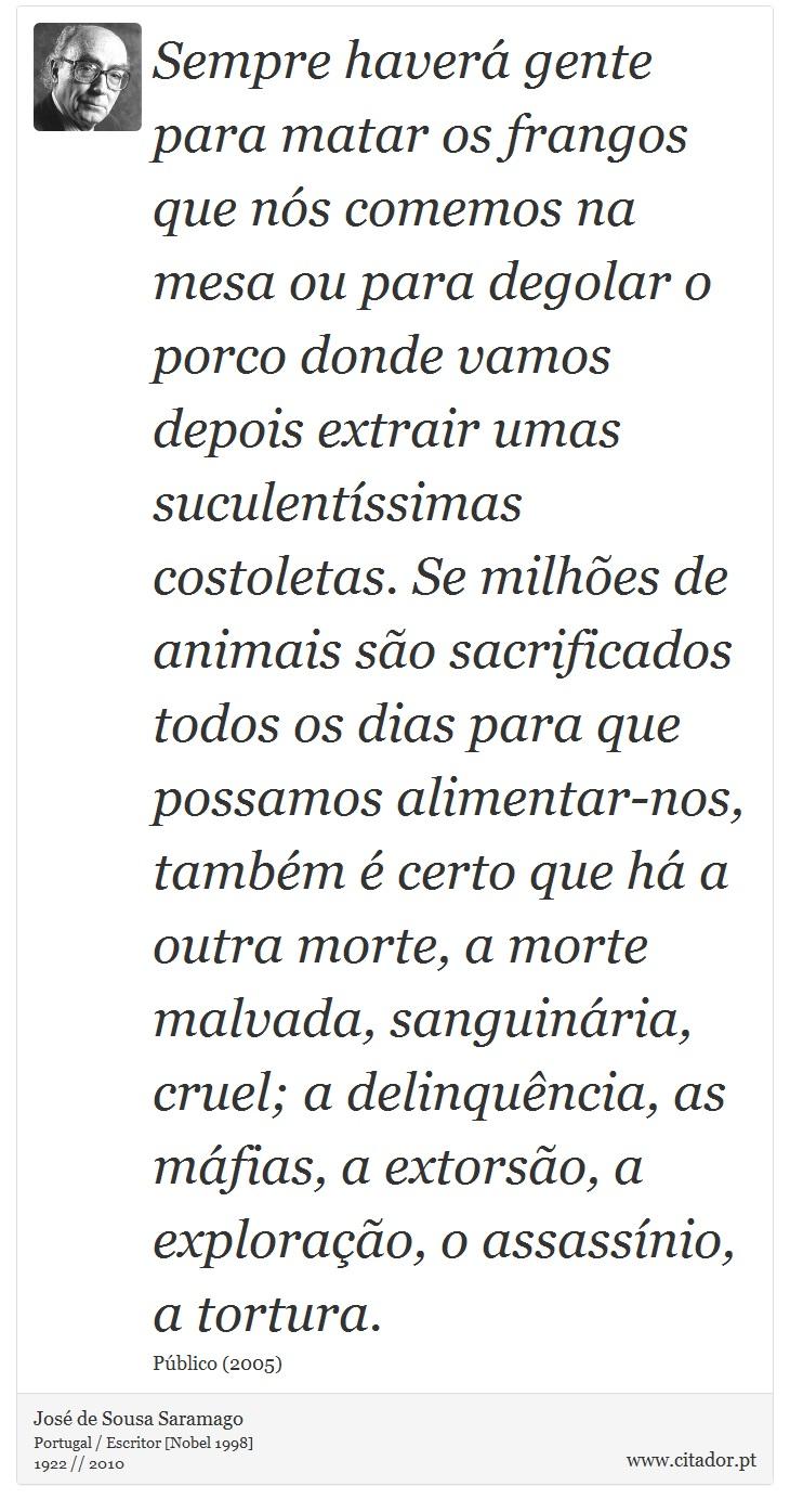 Sempre haverá gente para matar os frangos que nós comemos na mesa ou para degolar o porco donde vamos depois extrair umas suculentíssimas costoletas. Se milhões de animais são sacrificados todos os dias para que possamos alimentar-nos, também é certo que há a outra morte, a morte malvada, sanguinária, cruel; a delinquência, as máfias, a extorsão, a exploração, o assassínio, a tortura. - José de Sousa Saramago - Frases