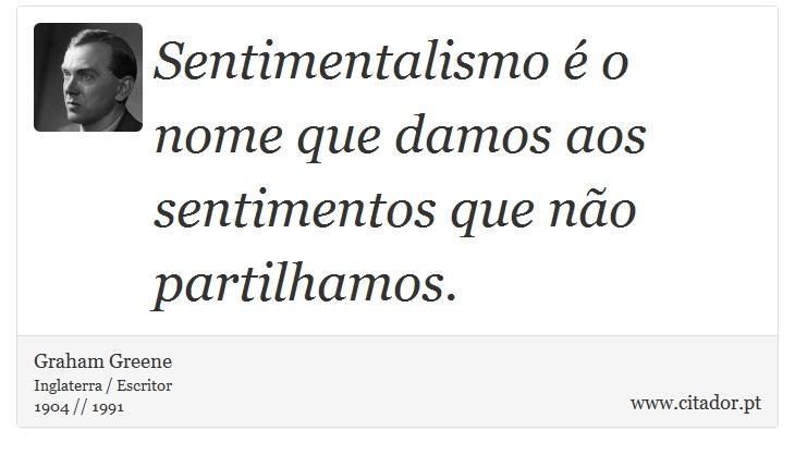 Sentimentalismo é o nome que damos aos sentimentos que não partilhamos. - Graham Greene - Frases