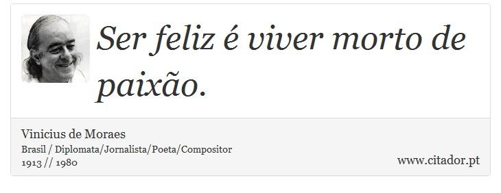 Ser Feliz é Viver Morto De Paixão Vinicius De Moraes Frases