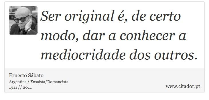 Ser original é, de certo modo, dar a conhecer a mediocridade dos outros. - Ernesto Sábato - Frases