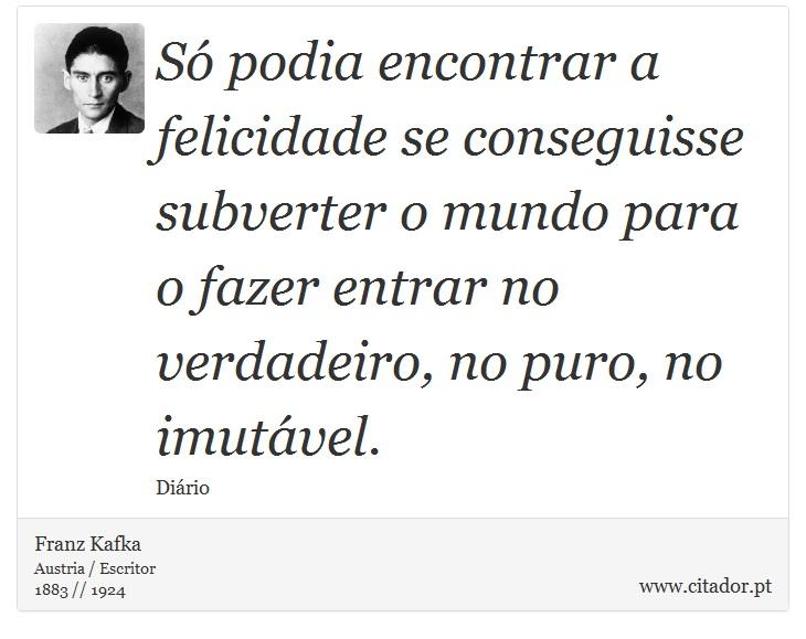 Só podia encontrar a felicidade se conseguisse subverter o mundo para o fazer entrar no verdadeiro, no puro, no imutável. - Franz Kafka - Frases