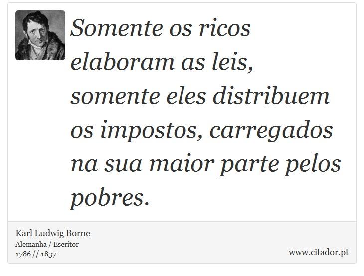 Somente os ricos elaboram as leis, somente eles distribuem os impostos, carregados na sua maior parte pelos pobres. - Karl Ludwig Borne - Frases