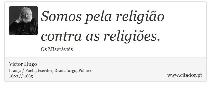 Somos pela religião contra as religiões. - Victor Hugo - Frases
