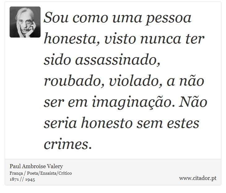 Sou como uma pessoa honesta, visto nunca  ter sido assassinado, roubado, violado, a não ser em imaginação. Não seria honesto sem estes crimes. - Paul Ambroise Valery - Frases