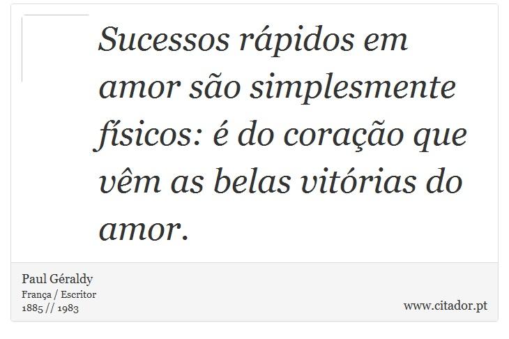 Sucessos rápidos em amor são simplesmente físicos: é do coração que vêm as belas vitórias do amor. - Paul Géraldy - Frases