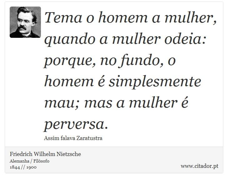 Tema o homem a mulher, quando a mulher odeia: porque, no fundo, o homem é simplesmente mau; mas a mulher é perversa. - Friedrich Wilhelm Nietzsche - Frases