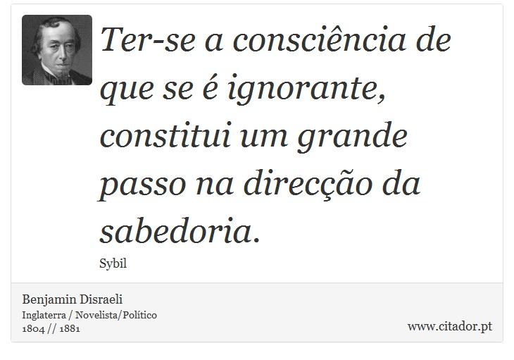 Ter-se a consciência de que se é ignorante, constitui um grande passo na direcção da sabedoria. - Benjamin Disraeli - Frases