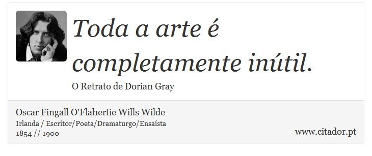 Toda a arte é completamente inútil. - Oscar Fingall O'Flahertie Wills Wilde - Frases