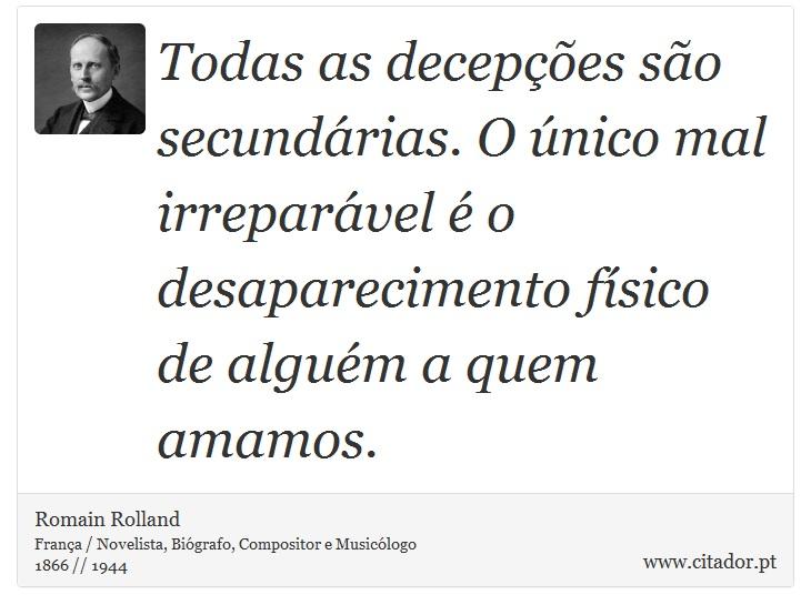 Todas as decepções são secundárias. O único mal irreparável é o desaparecimento físico de alguém a quem amamos. - Romain Rolland - Frases