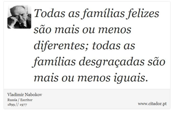 Todas as famílias felizes são mais ou menos diferentes; todas as famílias desgraçadas são mais ou menos iguais. - Vladimir Nabokov - Frases