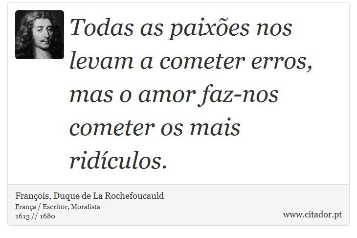 Todas as paixões nos levam a cometer erros, mas o amor faz-nos cometer os mais ridículos. - François, Duque de La Rochefoucauld - Frases