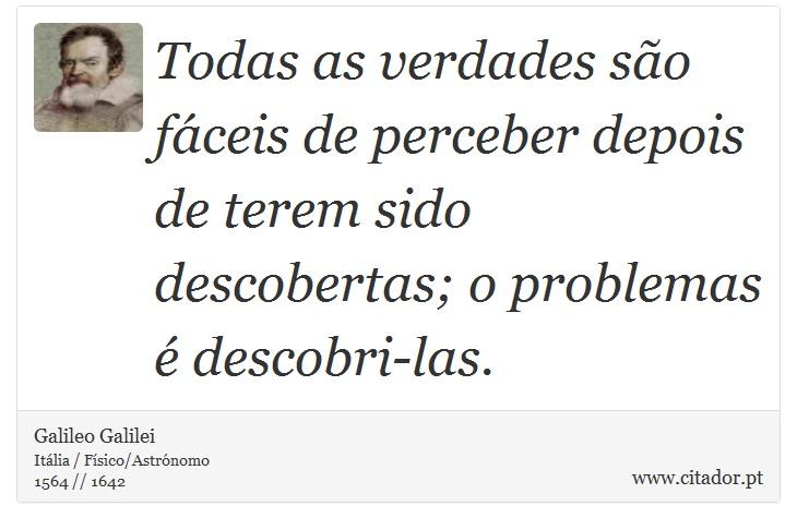 Todas as verdades são fáceis de perceber depois de terem sido descobertas; o problemas é descobri-las. - Galileo Galilei - Frases