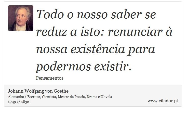 Todo o nosso saber se reduz a isto: renunciar à nossa existência para podermos existir. - Johann Wolfgang von Goethe - Frases
