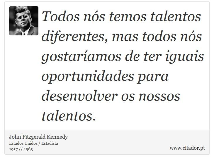 Todos nós temos talentos diferentes, mas todos nós gostaríamos de ter iguais oportunidades para desenvolver os nossos talentos. - John Fitzgerald Kennedy - Frases
