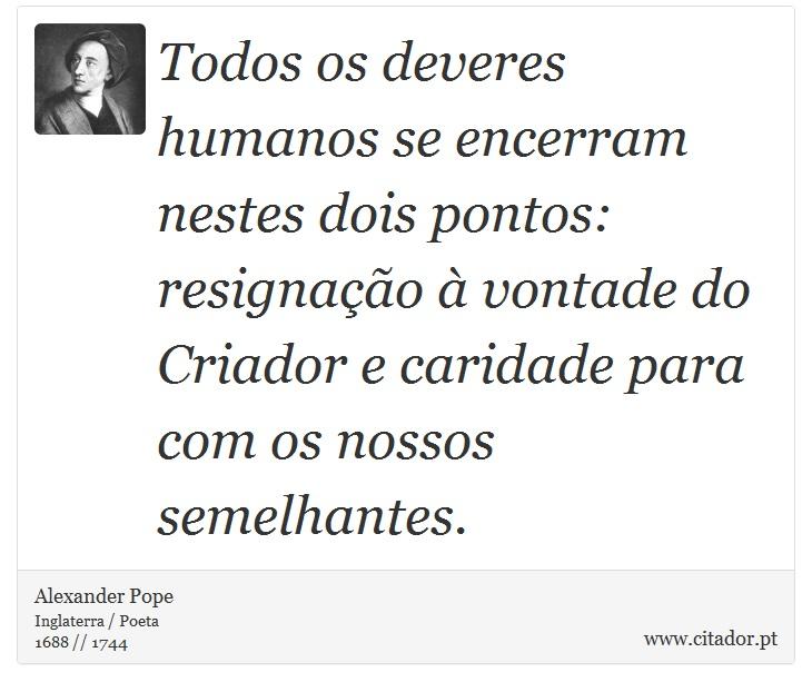 Todos os deveres humanos se encerram nestes dois pontos: resignação à vontade do Criador e caridade para com os nossos semelhantes. - Alexander Pope - Frases