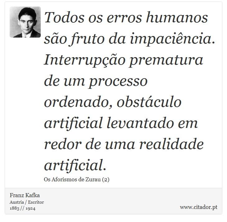 Todos os erros humanos são fruto da impaciência. Interrupção prematura de um processo ordenado, obstáculo artificial levantado em redor de uma realidade artificial. - Franz Kafka - Frases