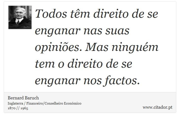 Todos têm direito de se enganar nas suas opiniões. Mas ninguém tem o direito de se enganar nos factos. - Bernard Baruch - Frases